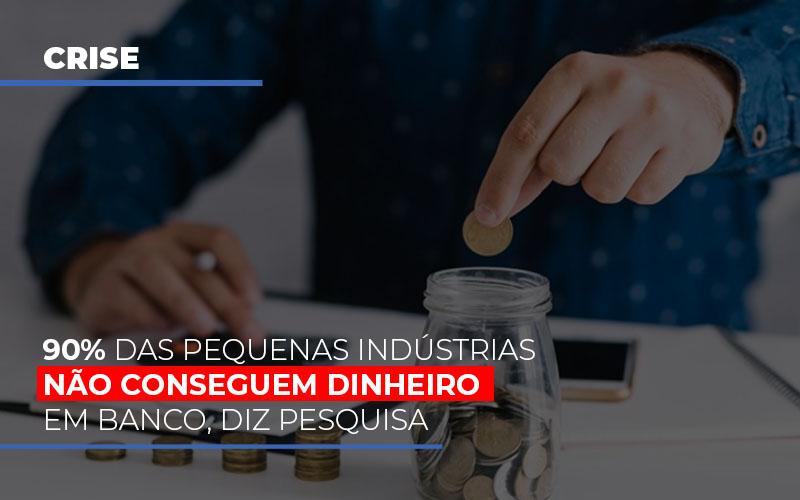 90% Das Pequenas Indústrias Não Conseguem Dinheiro Em Banco, Diz Pesquisa