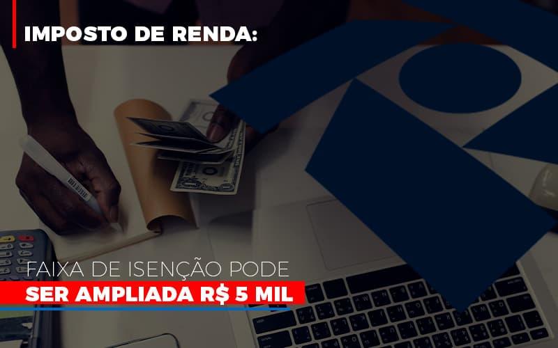 Imposto De Renda: Faixa De Isenção Pode Ser Ampliada R$ 5 Mil