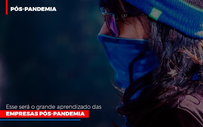Esse Será O Grande Aprendizado Das Empresas Pós-pandemia