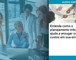 Entenda Como O Planejamento Tributário Ajuda A Enxugar Os Custos Em Sua Empresa
